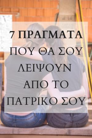 7 pragmata pou tha sou leipsoun apo to patriko sou